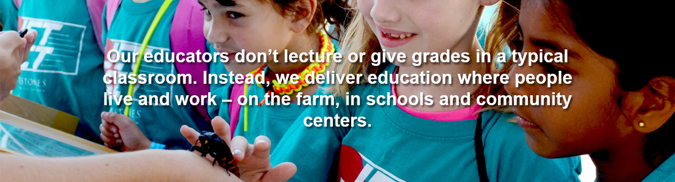 Our educators don't lecture or give grades in a typical classroom. Instead, we deliver education where people live and work - on the farm, in schools and community centers