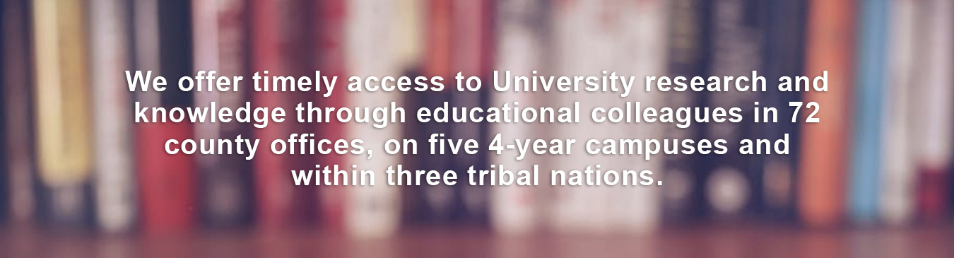 We offer timely access to University research and knowledge through educational colleagues in 72 county offices, on five 4-year campuses and within three tribal nations.